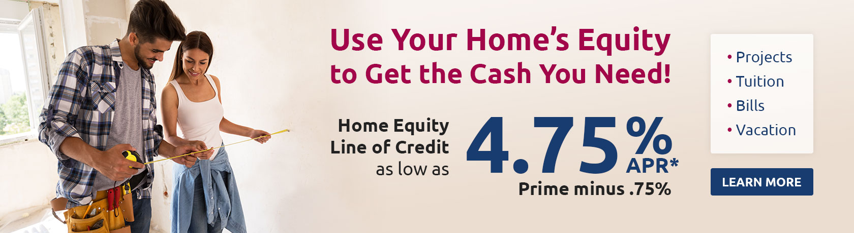 Use your home's equity to get the cash you need! Home Equity Line of Credit as low as 4.75% APR* prime minus .75%. Projects, tuition, bills, vacation. Learn More