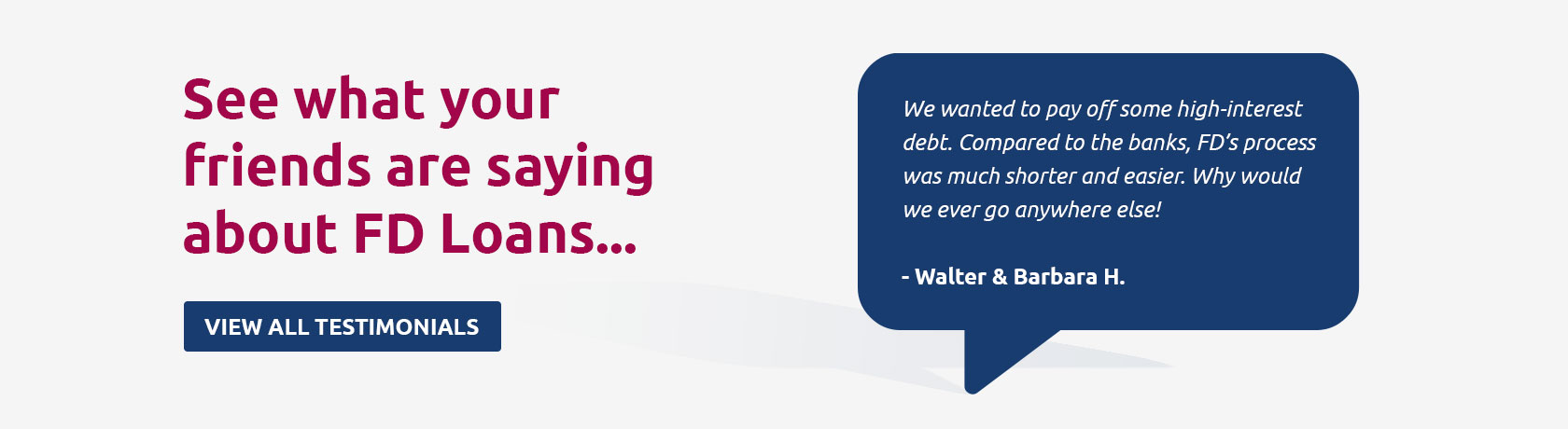 See what your friends are saying about FD Loans... We wanted to pay off some high-interest debt. Compared to the banks, FD's process was much shorter and easier. Why would we ever go anywhere else! - Walter & Barbara H. View all testimonials